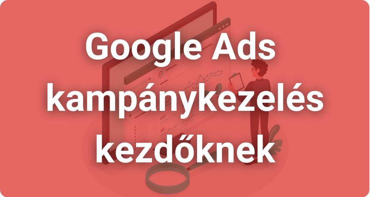 Google Ads kampánykezelés kezdőknek